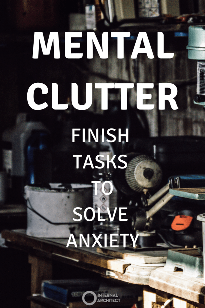 photo of cluttered workbench with the words mental Clutter finish tasks to solve anxiety